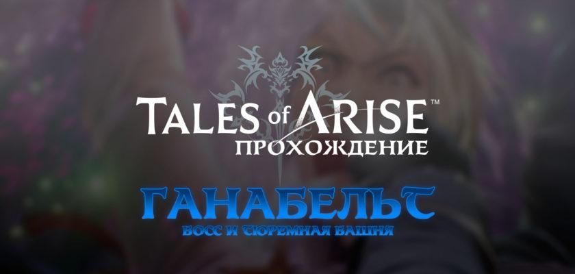 Tales of Arise прохождение – Ганабельт и Тюремная башня – Часть 9